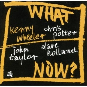 Kenny Wheeler, Chris Potter, John Taylor, and Dave Holland - What Now? (2005) CAM Jazz